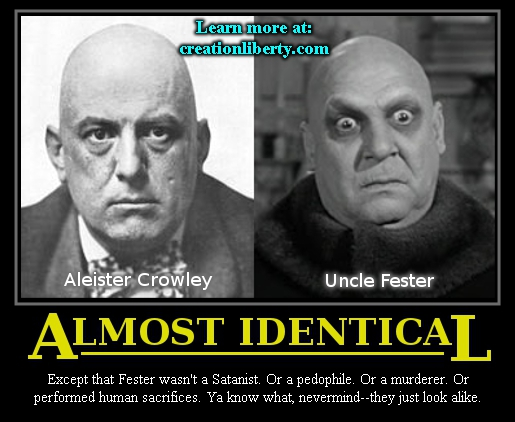 demotivational poster creation liberty evangelism aleister crowley uncle fester almost identical except that fester wasn't a satanis or a pedophile or a murderer or performed human sacrifices ya know what nevermind they just look alike creationliberty.com